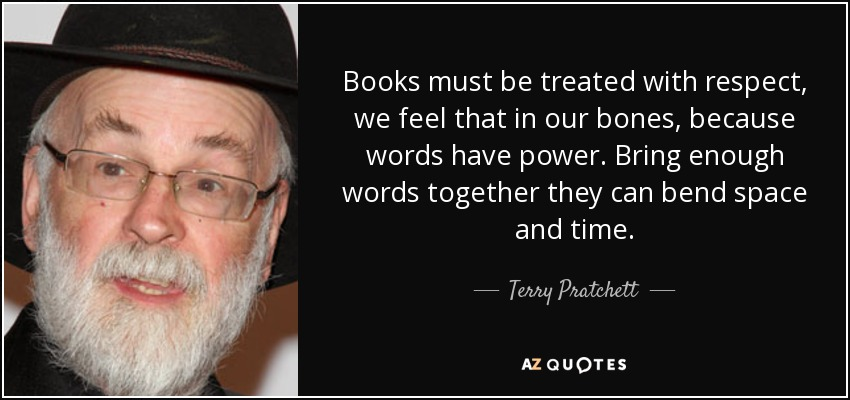 Books must be treated with respect, we feel that in our bones, because words have power. Bring enough words together they can bend space and time. - Terry Pratchett