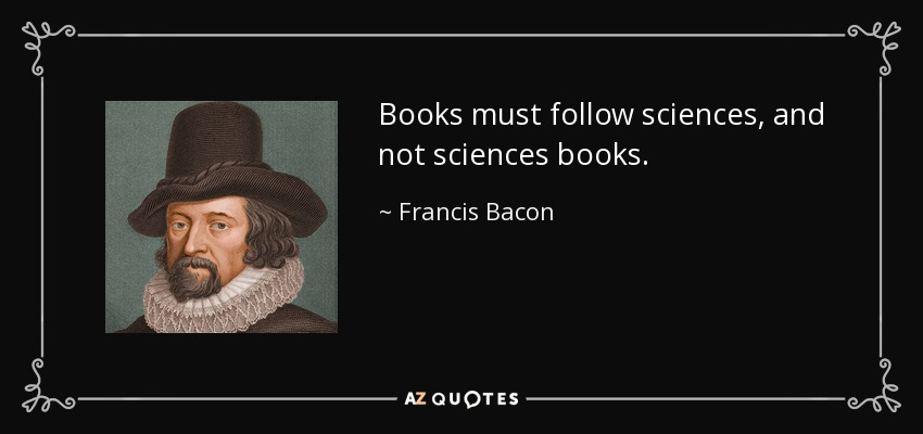 Books must follow sciences, and not sciences books. - Francis Bacon