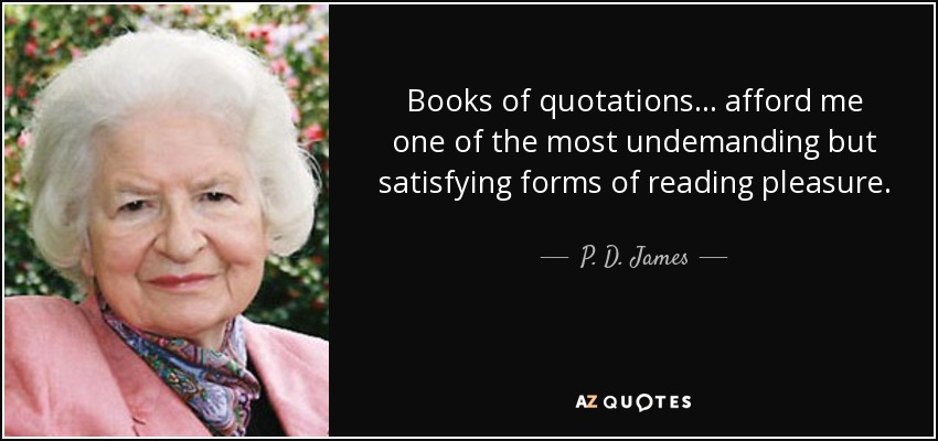 Books of quotations ... afford me one of the most undemanding but satisfying forms of reading pleasure. - P. D. James