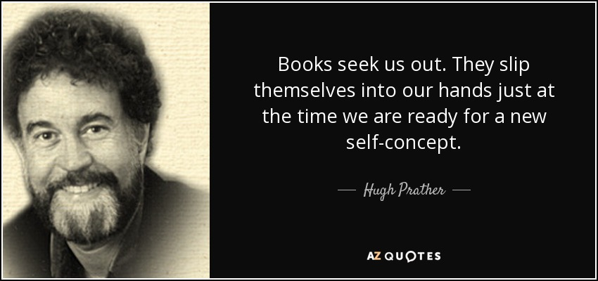 Books seek us out. They slip themselves into our hands just at the time we are ready for a new self-concept. - Hugh Prather