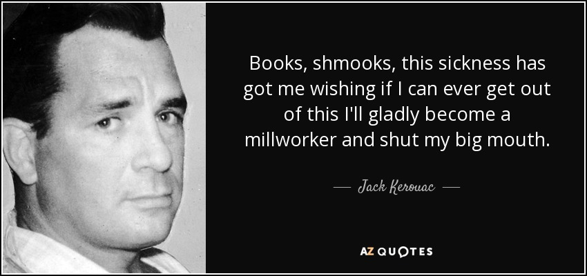 Books, shmooks, this sickness has got me wishing if I can ever get out of this I'll gladly become a millworker and shut my big mouth. - Jack Kerouac