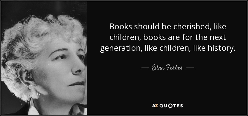 Books should be cherished, like children, books are for the next generation, like children, like history. - Edna Ferber