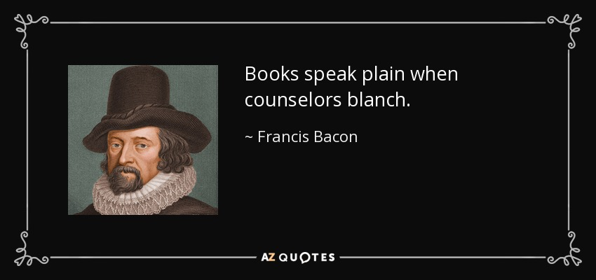Books speak plain when counselors blanch. - Francis Bacon