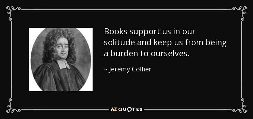 Books support us in our solitude and keep us from being a burden to ourselves. - Jeremy Collier