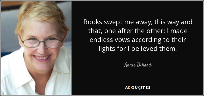 Books swept me away, this way and that, one after the other; I made endless vows according to their lights for I believed them. - Annie Dillard