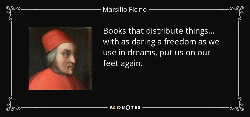 Books that distribute things... with as daring a freedom as we use in dreams, put us on our feet again. - Marsilio Ficino