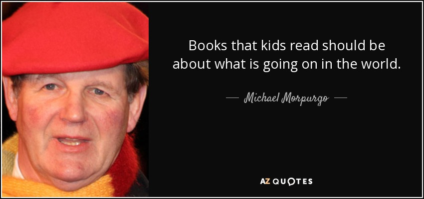 Books that kids read should be about what is going on in the world. - Michael Morpurgo