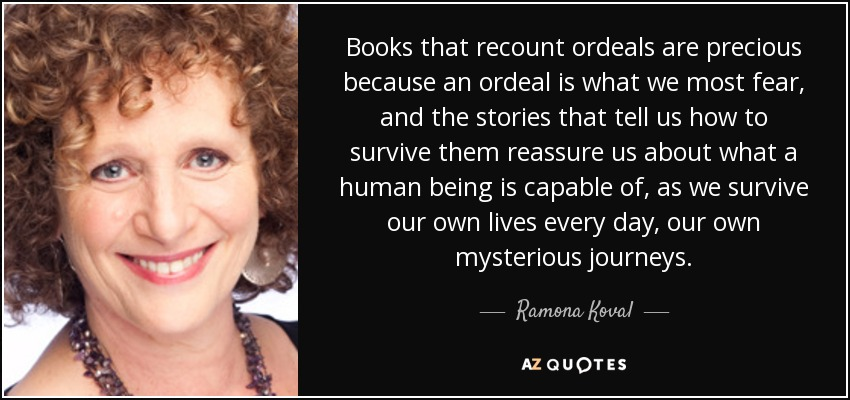 Books that recount ordeals are precious because an ordeal is what we most fear, and the stories that tell us how to survive them reassure us about what a human being is capable of, as we survive our own lives every day, our own mysterious journeys. - Ramona Koval