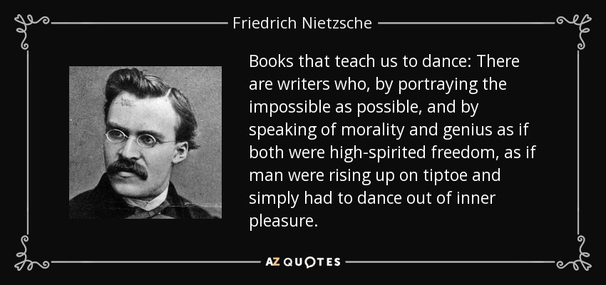 Books that teach us to dance: There are writers who, by portraying the impossible as possible, and by speaking of morality and genius as if both were high-spirited freedom, as if man were rising up on tiptoe and simply had to dance out of inner pleasure. - Friedrich Nietzsche