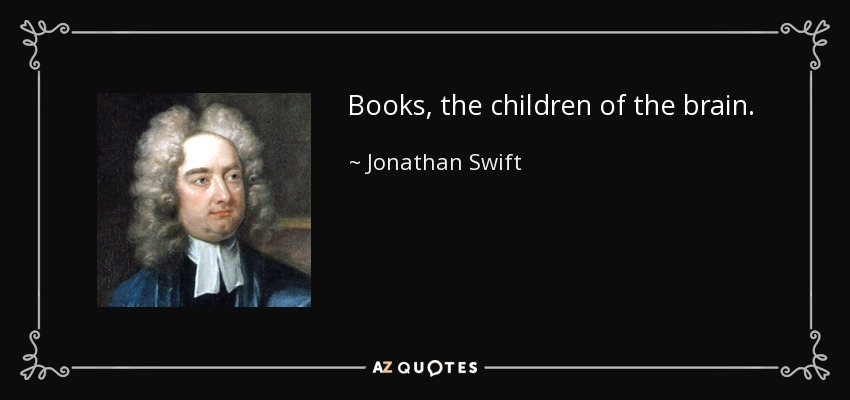 Books, the children of the brain. - Jonathan Swift