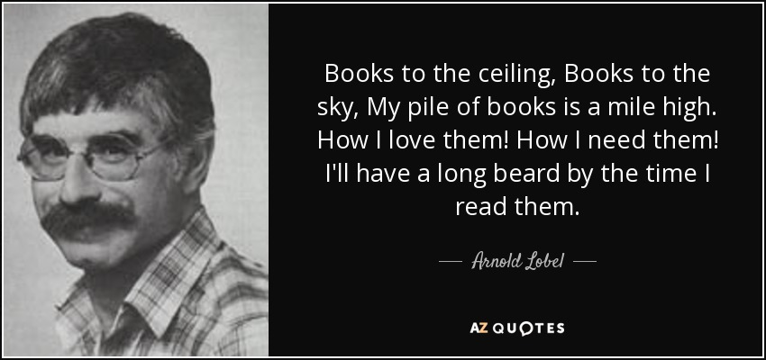 Books to the ceiling, Books to the sky, My pile of books is a mile high. How I love them! How I need them! I'll have a long beard by the time I read them. - Arnold Lobel