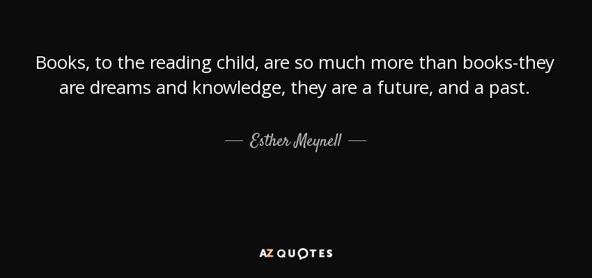 Books, to the reading child, are so much more than books-they are dreams and knowledge, they are a future, and a past. - Esther Meynell