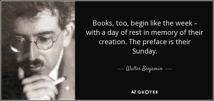 Books, too, begin like the week – with a day of rest in memory of their creation. The preface is their Sunday. - Walter Benjamin