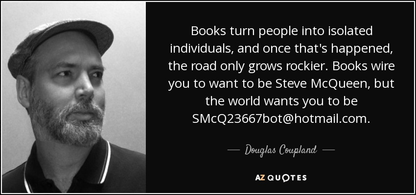 Books turn people into isolated individuals, and once that's happened, the road only grows rockier. Books wire you to want to be Steve McQueen, but the world wants you to be SMcQ23667bot@hotmail.com. - Douglas Coupland