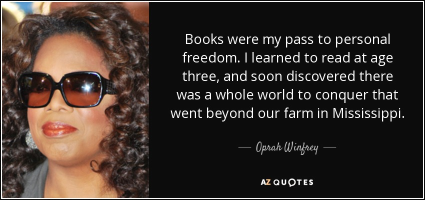 Books were my pass to personal freedom. I learned to read at age three, and soon discovered there was a whole world to conquer that went beyond our farm in Mississippi. - Oprah Winfrey
