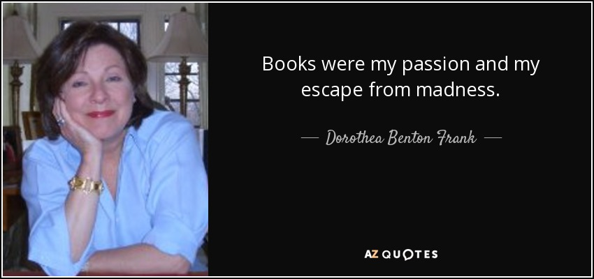 Books were my passion and my escape from madness. - Dorothea Benton Frank