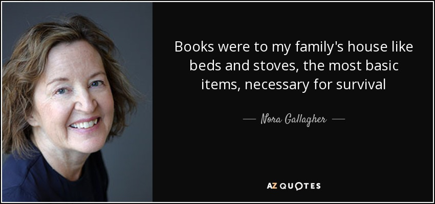 Books were to my family's house like beds and stoves, the most basic items, necessary for survival - Nora Gallagher