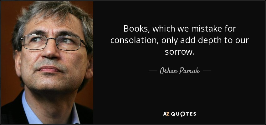 Books, which we mistake for consolation, only add depth to our sorrow. - Orhan Pamuk
