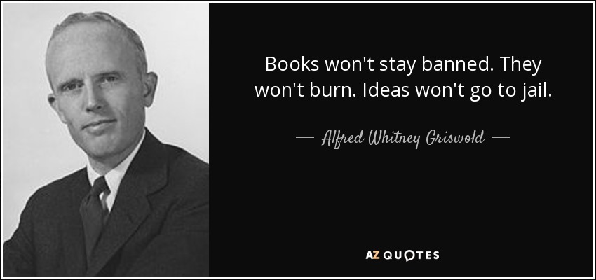 Books won't stay banned. They won't burn. Ideas won't go to jail. - Alfred Whitney Griswold
