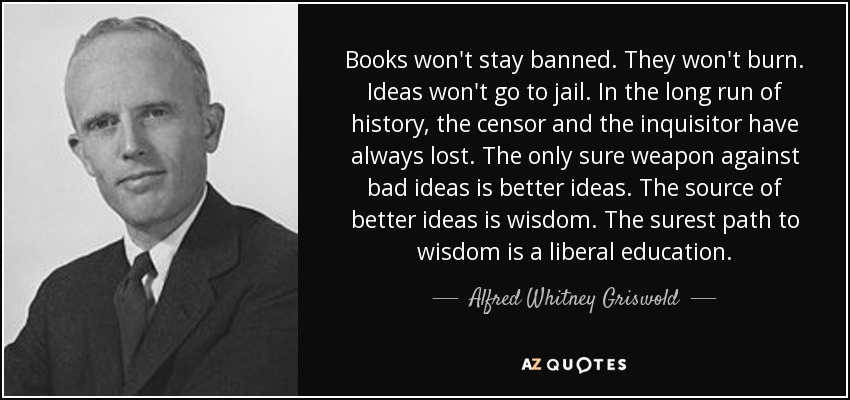 Books won't stay banned. They won't burn. Ideas won't go to jail. In the long run of history, the censor and the inquisitor have always lost. The only sure weapon against bad ideas is better ideas. The source of better ideas is wisdom. The surest path to wisdom is a liberal education. - Alfred Whitney Griswold