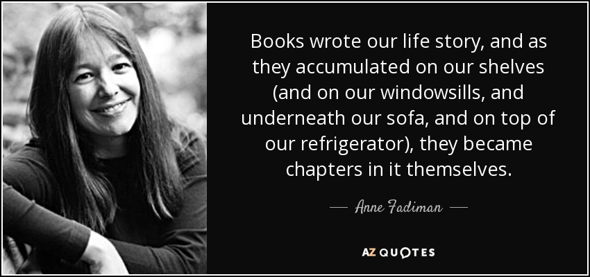 Books wrote our life story, and as they accumulated on our shelves (and on our windowsills, and underneath our sofa, and on top of our refrigerator), they became chapters in it themselves. - Anne Fadiman