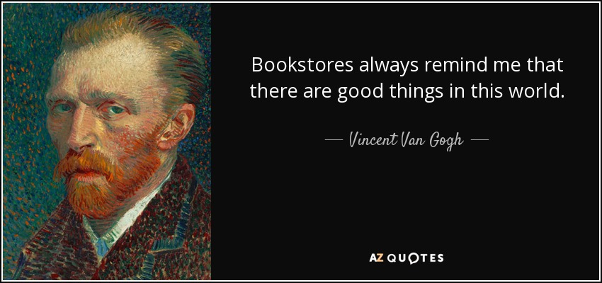 Bookstores always remind me that there are good things in this world. - Vincent Van Gogh