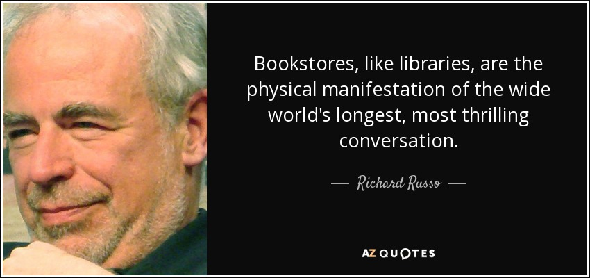 Bookstores, like libraries, are the physical manifestation of the wide world's longest, most thrilling conversation. - Richard Russo