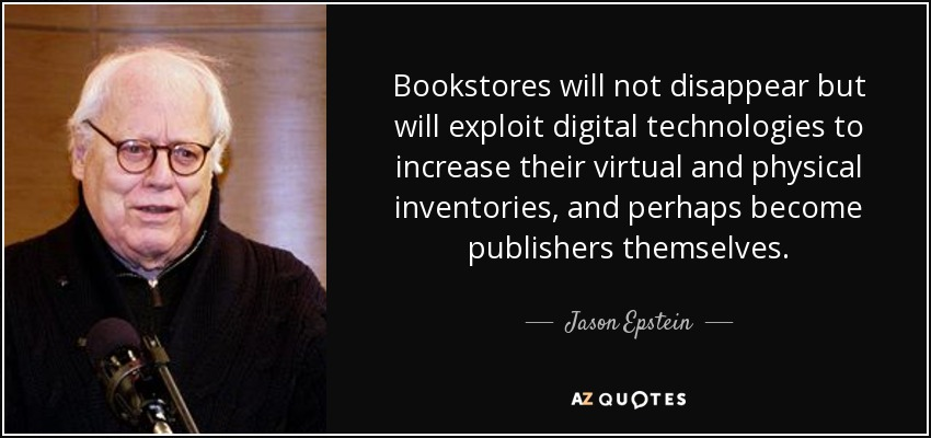 Bookstores will not disappear but will exploit digital technologies to increase their virtual and physical inventories, and perhaps become publishers themselves. - Jason Epstein