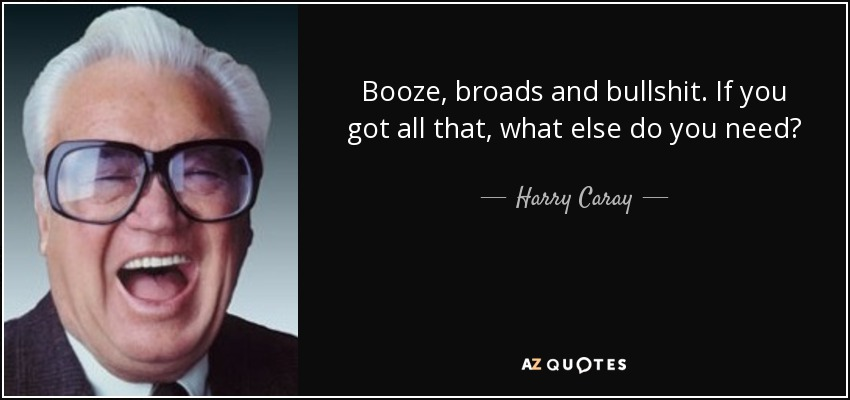 Booze, broads and bullshit. If you got all that, what else do you need? - Harry Caray