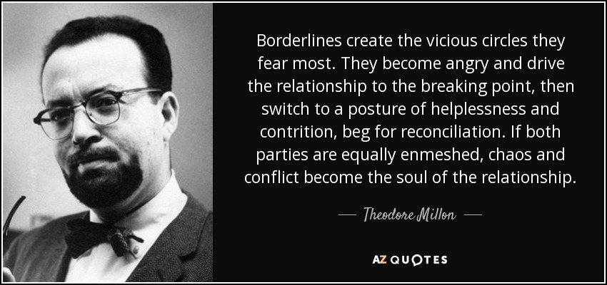 Borderlines create the vicious circles they fear most. They become angry and drive the relationship to the breaking point, then switch to a posture of helplessness and contrition, beg for reconciliation. If both parties are equally enmeshed, chaos and conflict become the soul of the relationship. - Theodore Millon