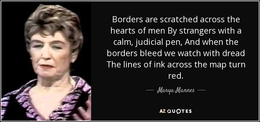 Borders are scratched across the hearts of men By strangers with a calm, judicial pen, And when the borders bleed we watch with dread The lines of ink across the map turn red. - Marya Mannes