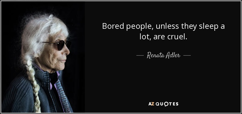 Bored people, unless they sleep a lot, are cruel. - Renata Adler