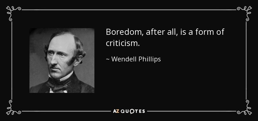 Boredom, after all, is a form of criticism. - Wendell Phillips