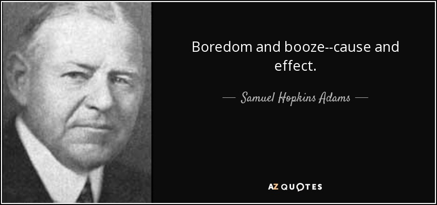 Boredom and booze--cause and effect. - Samuel Hopkins Adams