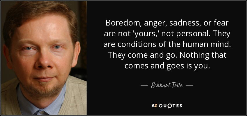 Boredom, anger, sadness, or fear are not 'yours,' not personal. They are conditions of the human mind. They come and go. Nothing that comes and goes is you. - Eckhart Tolle
