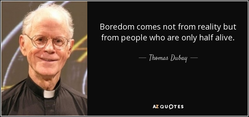 Boredom comes not from reality but from people who are only half alive. - Thomas Dubay