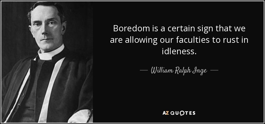 Boredom is a certain sign that we are allowing our faculties to rust in idleness. - William Ralph Inge