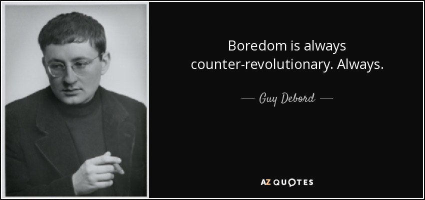 Boredom is always counter-revolutionary. Always. - Guy Debord