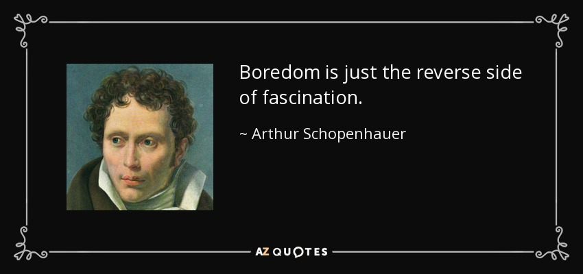 Boredom is just the reverse side of fascination. - Arthur Schopenhauer