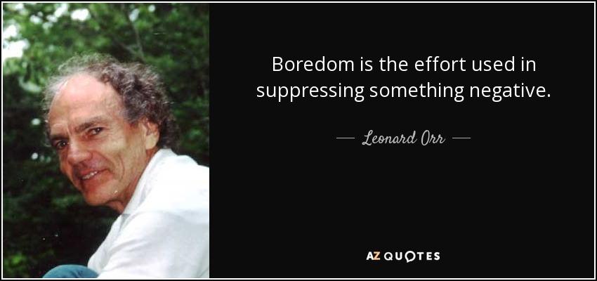 Boredom is the effort used in suppressing something negative. - Leonard Orr