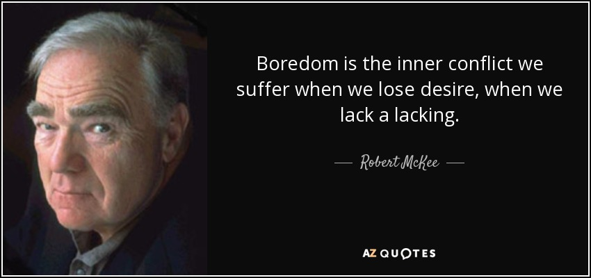 Boredom is the inner conflict we suffer when we lose desire, when we lack a lacking. - Robert McKee