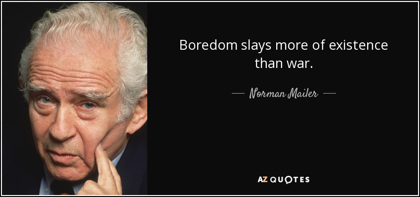 Boredom slays more of existence than war. - Norman Mailer