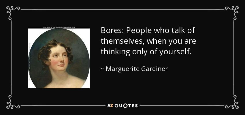 Bores: People who talk of themselves, when you are thinking only of yourself. - Marguerite Gardiner, Countess of Blessington
