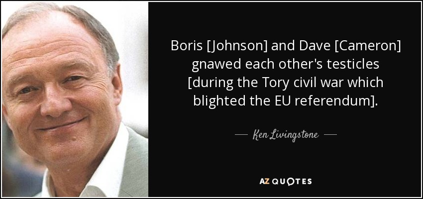 Boris [Johnson] and Dave [Cameron] gnawed each other's testicles [during the Tory civil war which blighted the EU referendum]. - Ken Livingstone