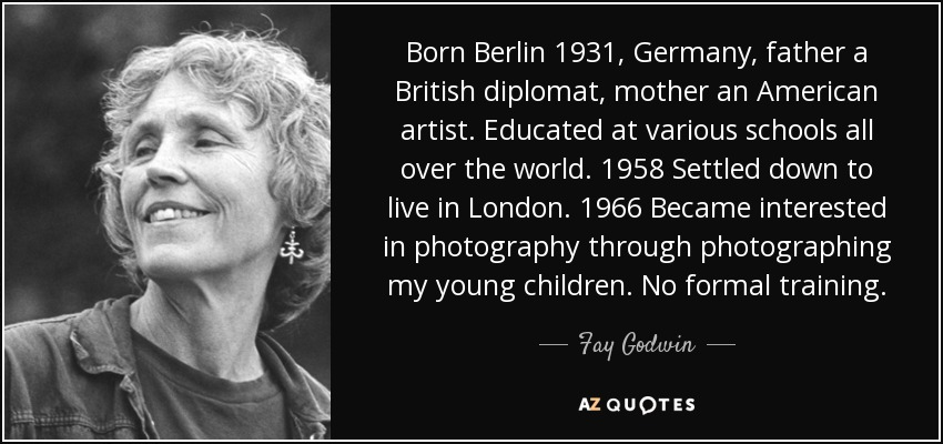 Born Berlin 1931, Germany, father a British diplomat, mother an American artist. Educated at various schools all over the world. 1958 Settled down to live in London. 1966 Became interested in photography through photographing my young children. No formal training. - Fay Godwin