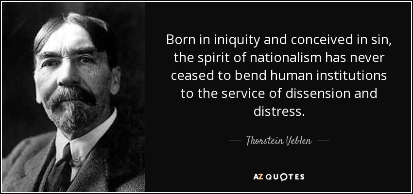 Born in iniquity and conceived in sin, the spirit of nationalism has never ceased to bend human institutions to the service of dissension and distress. - Thorstein Veblen