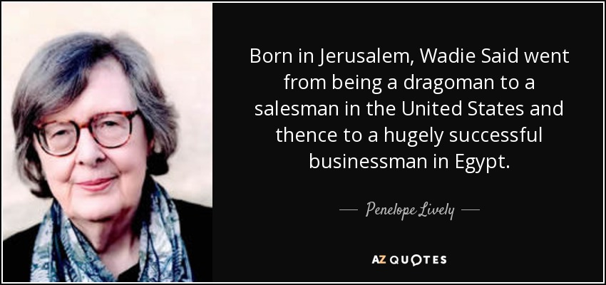 Born in Jerusalem, Wadie Said went from being a dragoman to a salesman in the United States and thence to a hugely successful businessman in Egypt. - Penelope Lively