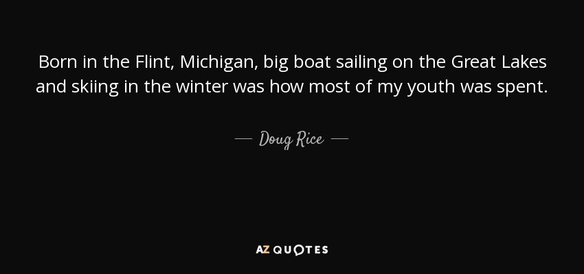 Born in the Flint, Michigan, big boat sailing on the Great Lakes and skiing in the winter was how most of my youth was spent. - Doug Rice