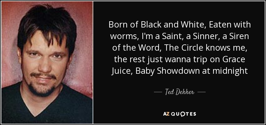 Born of Black and White, Eaten with worms, I'm a Saint, a Sinner, a Siren of the Word, The Circle knows me, the rest just wanna trip on Grace Juice, Baby Showdown at midnight - Ted Dekker