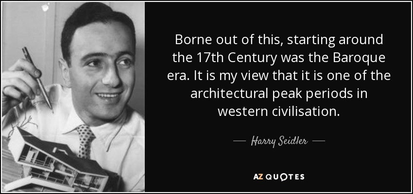 Borne out of this, starting around the 17th Century was the Baroque era. It is my view that it is one of the architectural peak periods in western civilisation. - Harry Seidler